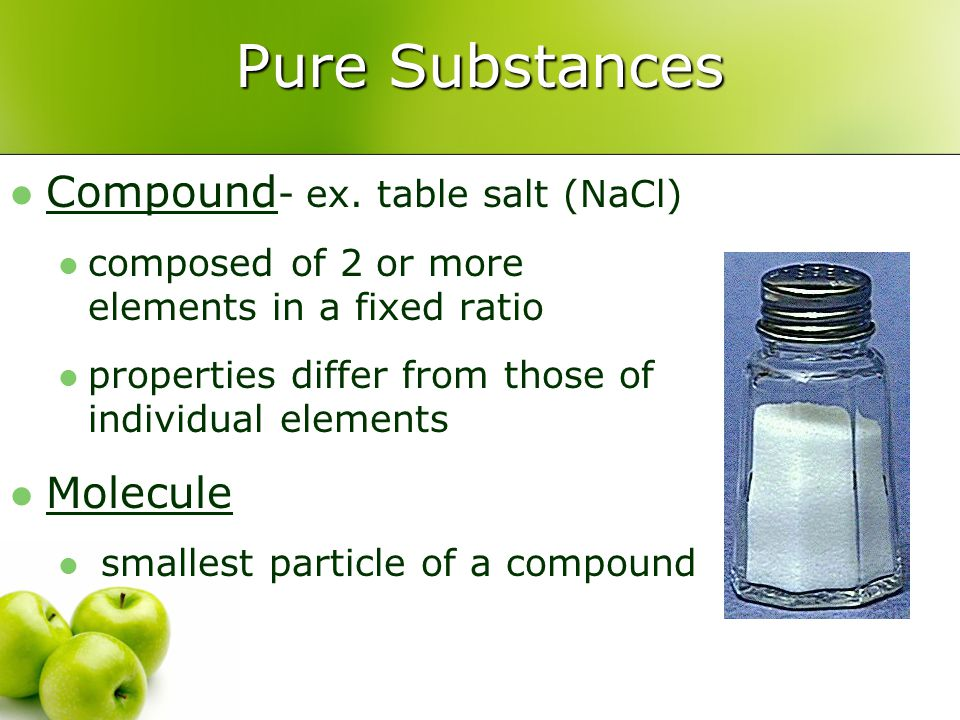 Pure Substances Compound- ex. table salt (NaCl) Molecule