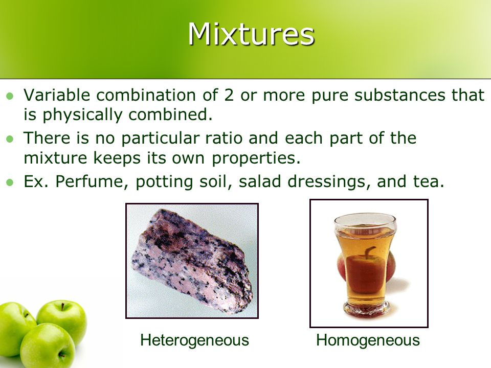 Mixtures Variable combination of 2 or more pure substances that is physically combined.