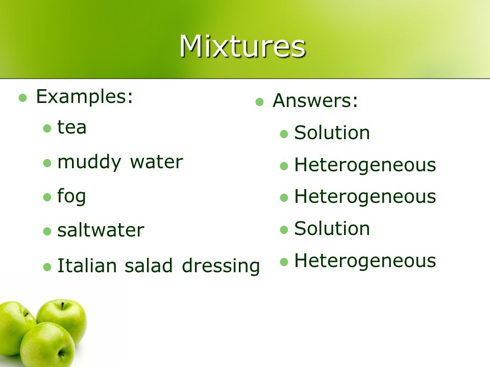 Mixtures Examples: Answers: tea Solution muddy water Heterogeneous fog