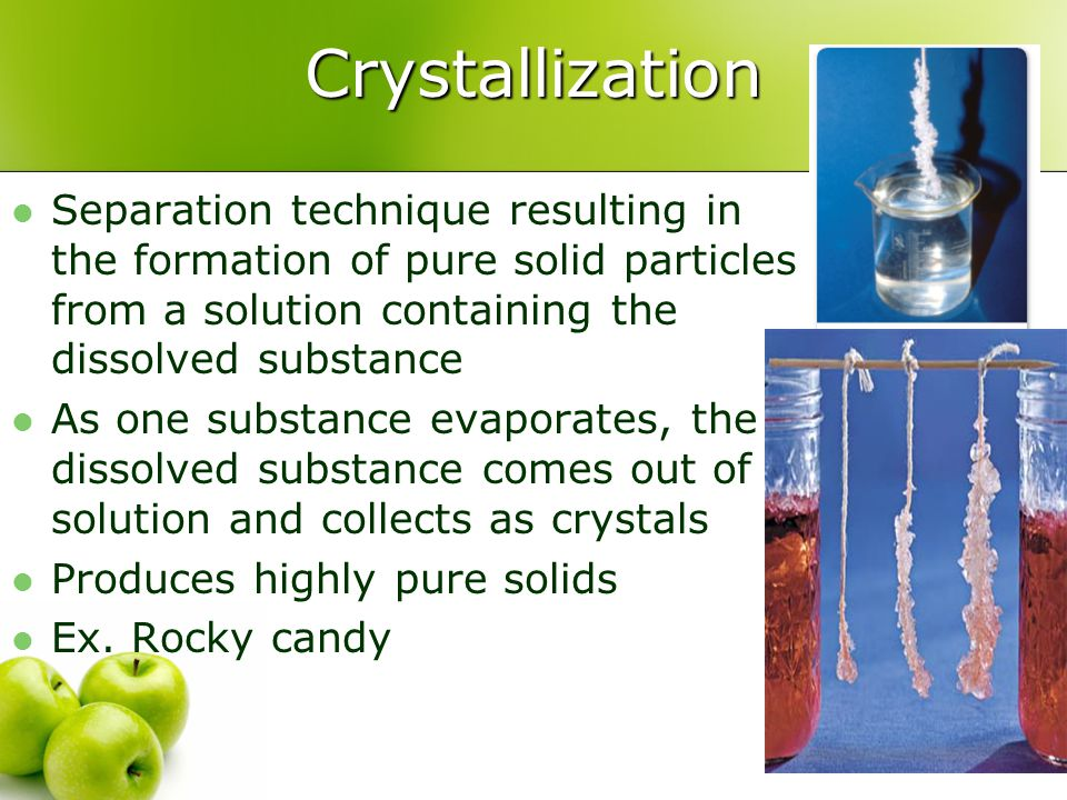 Crystallization Separation technique resulting in the formation of pure solid particles from a solution containing the dissolved substance.