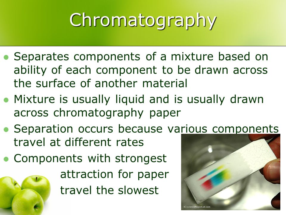 Chromatography Separates components of a mixture based on ability of each component to be drawn across the surface of another material.