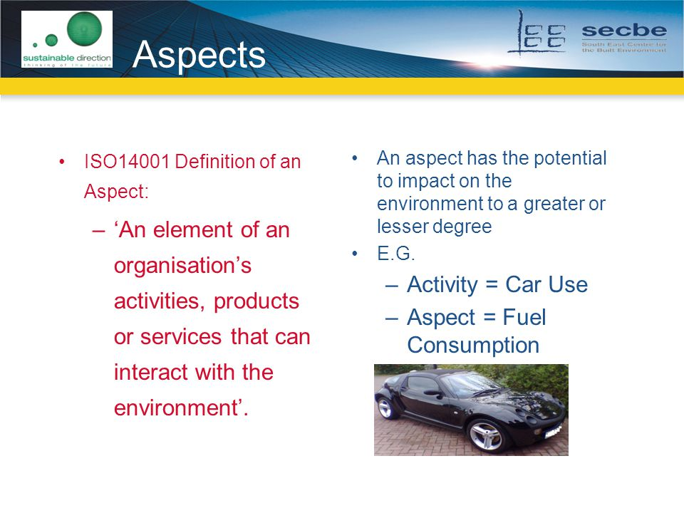 Aspects ISO14001 Definition of an Aspect: 'An element of an organisation's activities, products or services that can interact with the environment'.