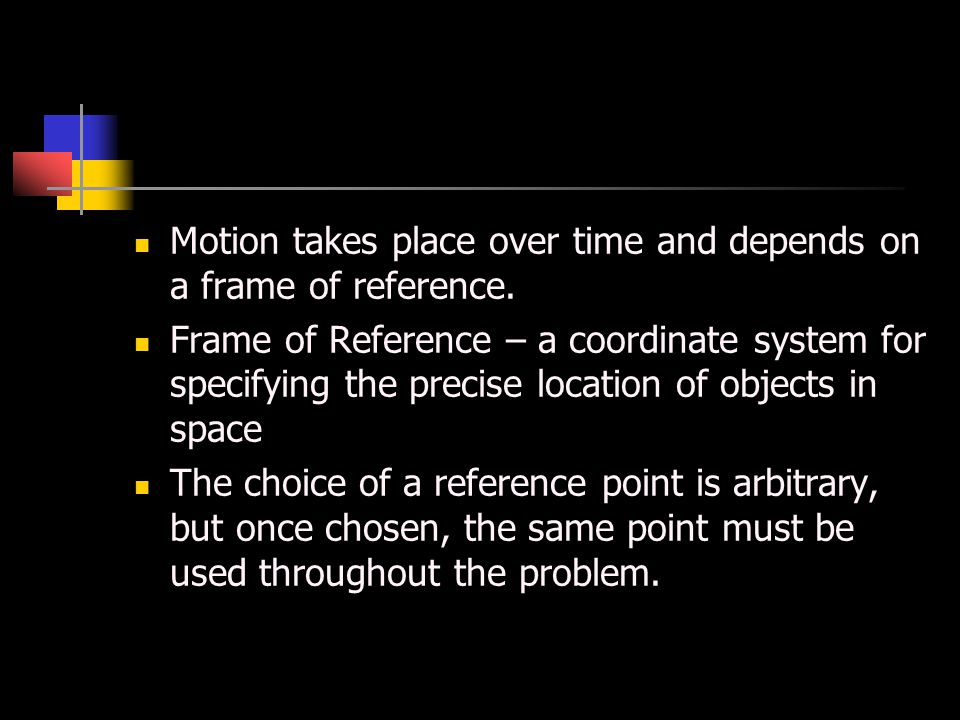 Motion Motion takes place over time and depends on a frame of reference.