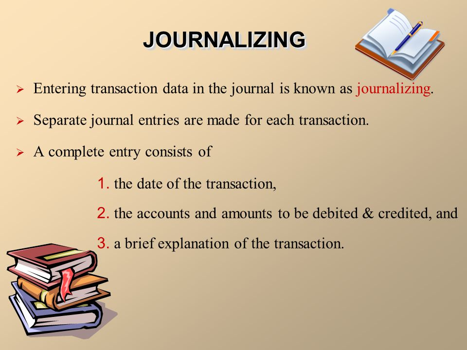 JOURNALIZING Entering transaction data in the journal is known as journalizing. Separate journal entries are made for each transaction.