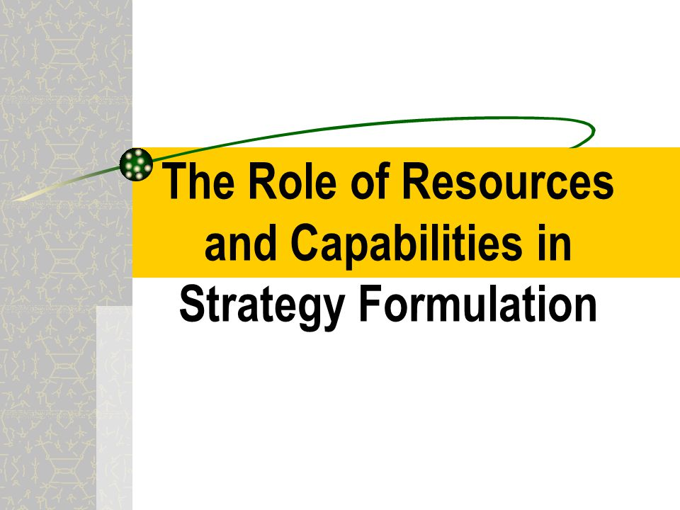 discuss the role of resources and capabilities in strategy formulation Several important facets of the strategist's role emerged from our research,  including reallocating corporate resources, building strategic capabilities at key.
