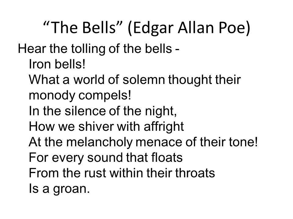 the bells edgar allan poe The bells: the bells, poem by edgar allan poe, published posthumously in the magazine sartain's union (november 1849) written at the end of poe's life, this incantatory poem examines bell sounds as symbols of four milestones of human experience—childhood, youth, maturity, and death.