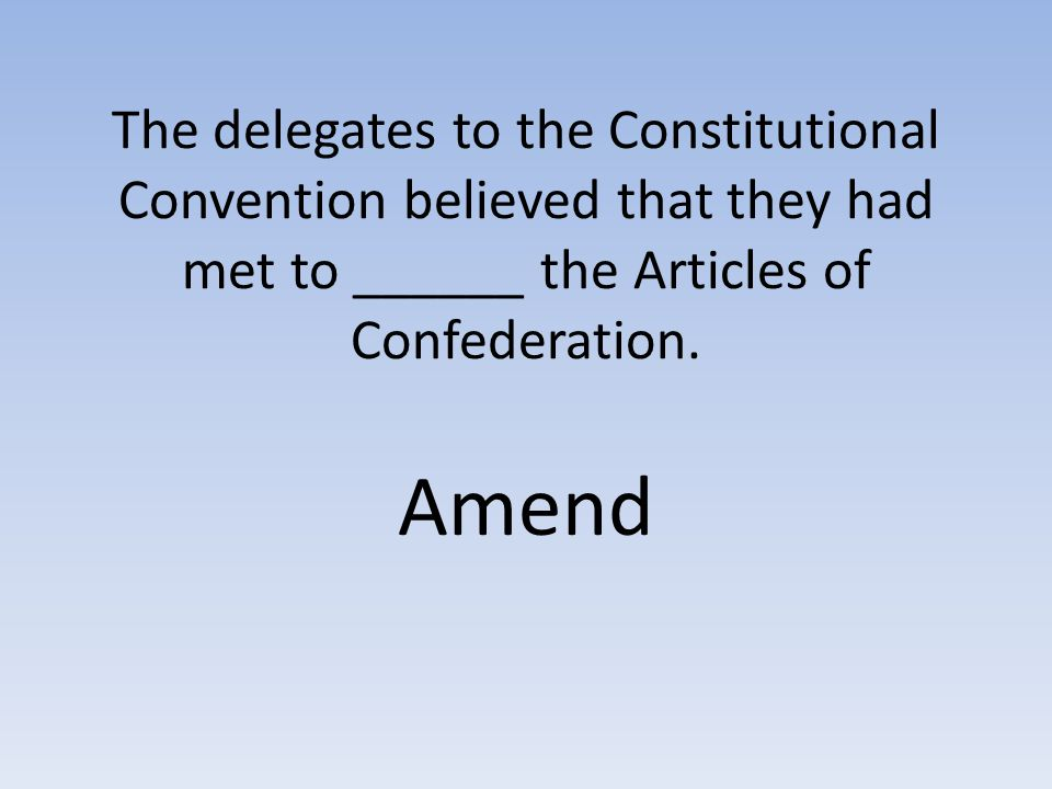 The delegates to the Constitutional Convention believed that they had met to ______ the Articles of Confederation.