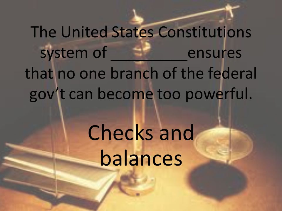 The United States Constitutions system of _________ensures that no one branch of the federal gov't can become too powerful.