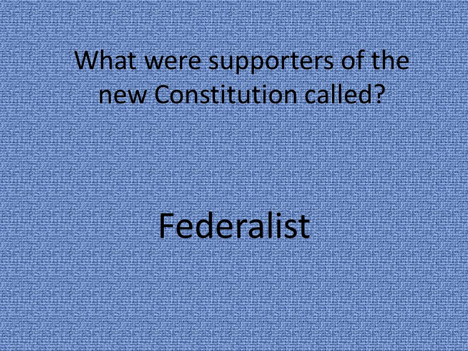 What were supporters of the new Constitution called