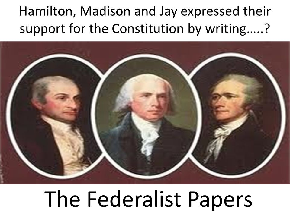 Hamilton, Madison and Jay expressed their support for the Constitution by writing…..