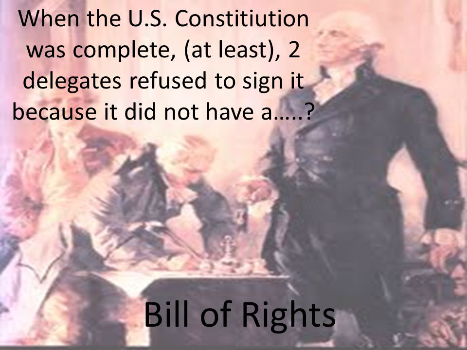 When the U.S. Constitiution was complete, (at least), 2 delegates refused to sign it because it did not have a…..