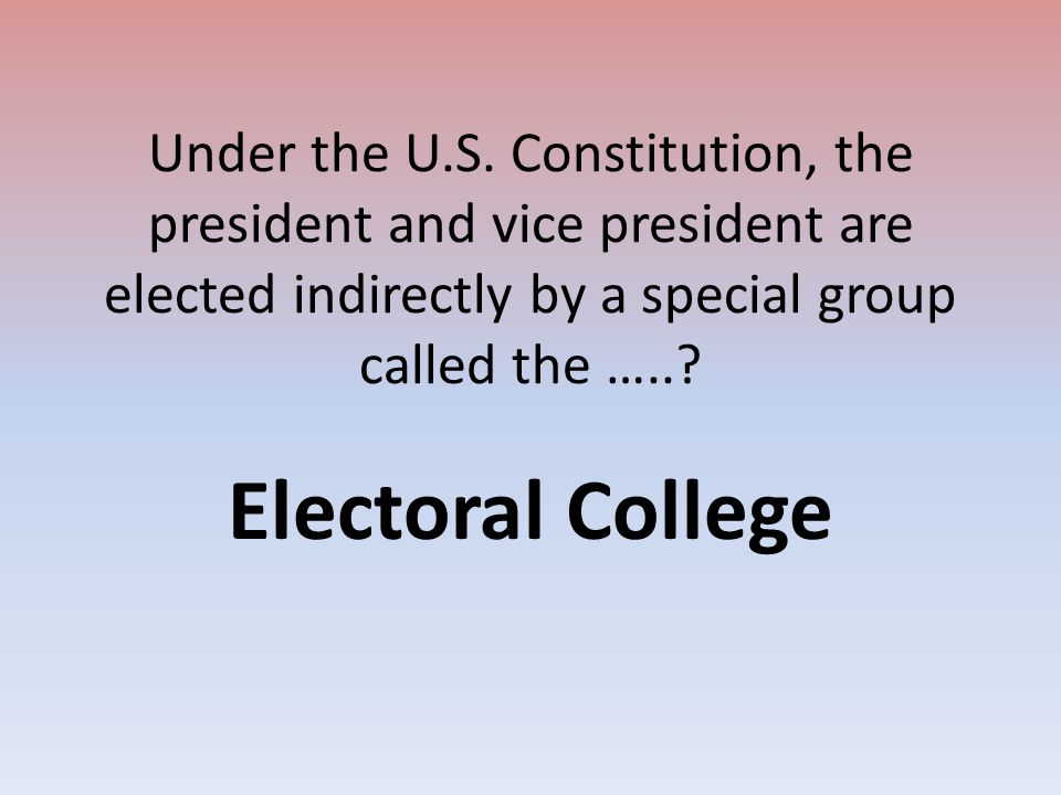 Under the U.S. Constitution, the president and vice president are elected indirectly by a special group called the …..