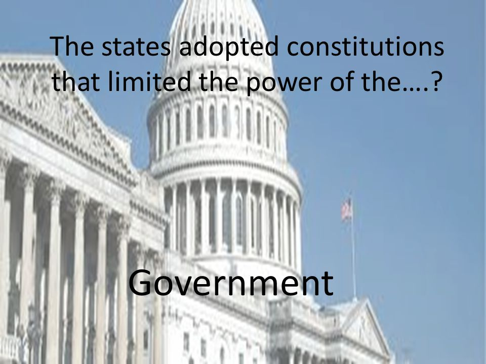 The states adopted constitutions that limited the power of the….