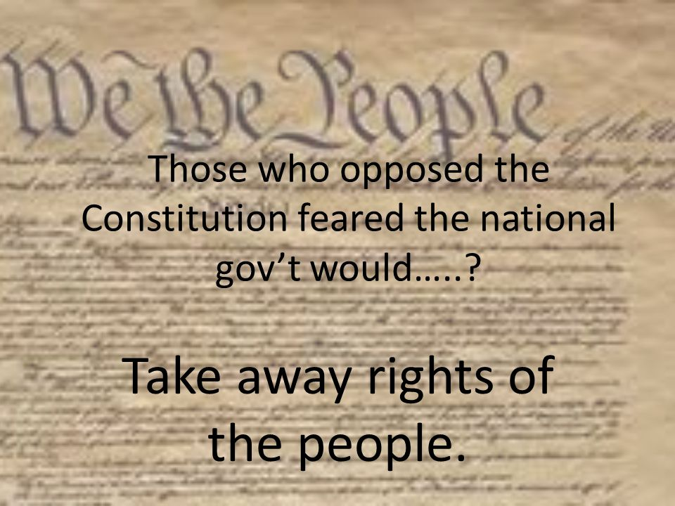 Those who opposed the Constitution feared the national gov't would…..