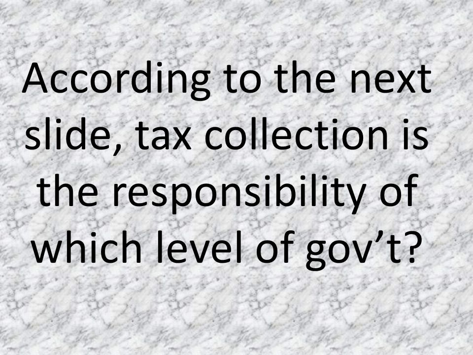According to the next slide, tax collection is the responsibility of which level of gov't