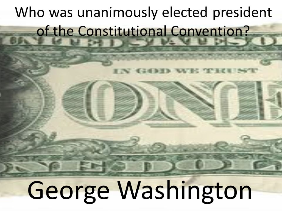 Who was unanimously elected president of the Constitutional Convention