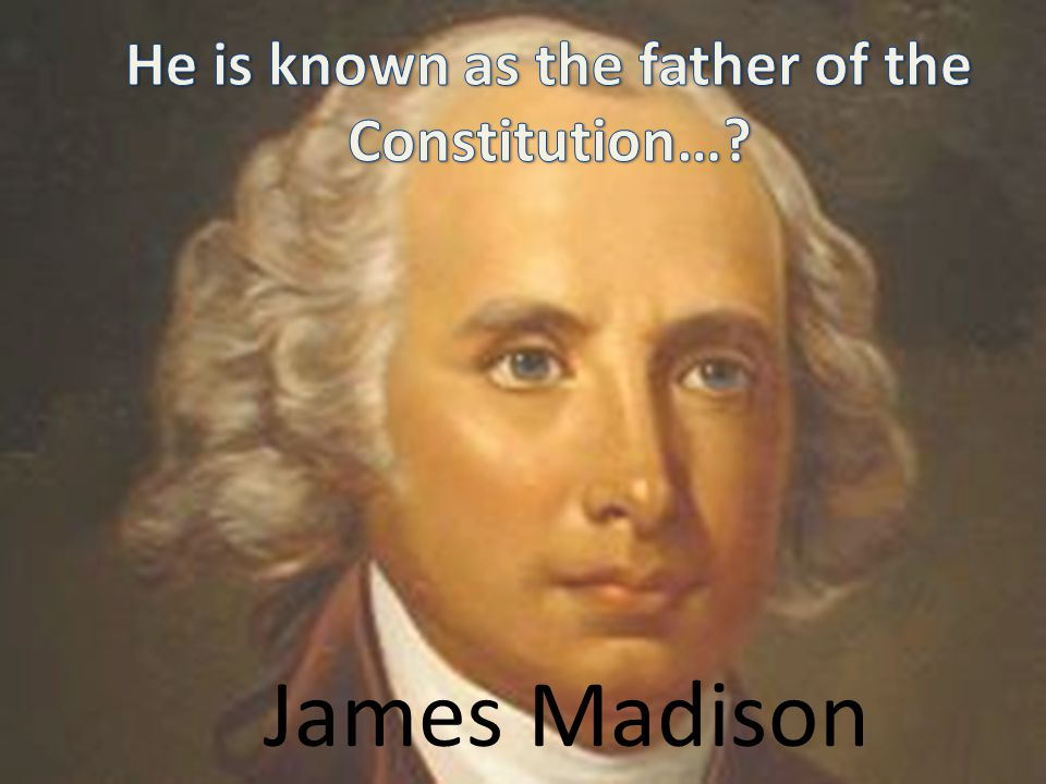 He is known as the father of the Constitution…