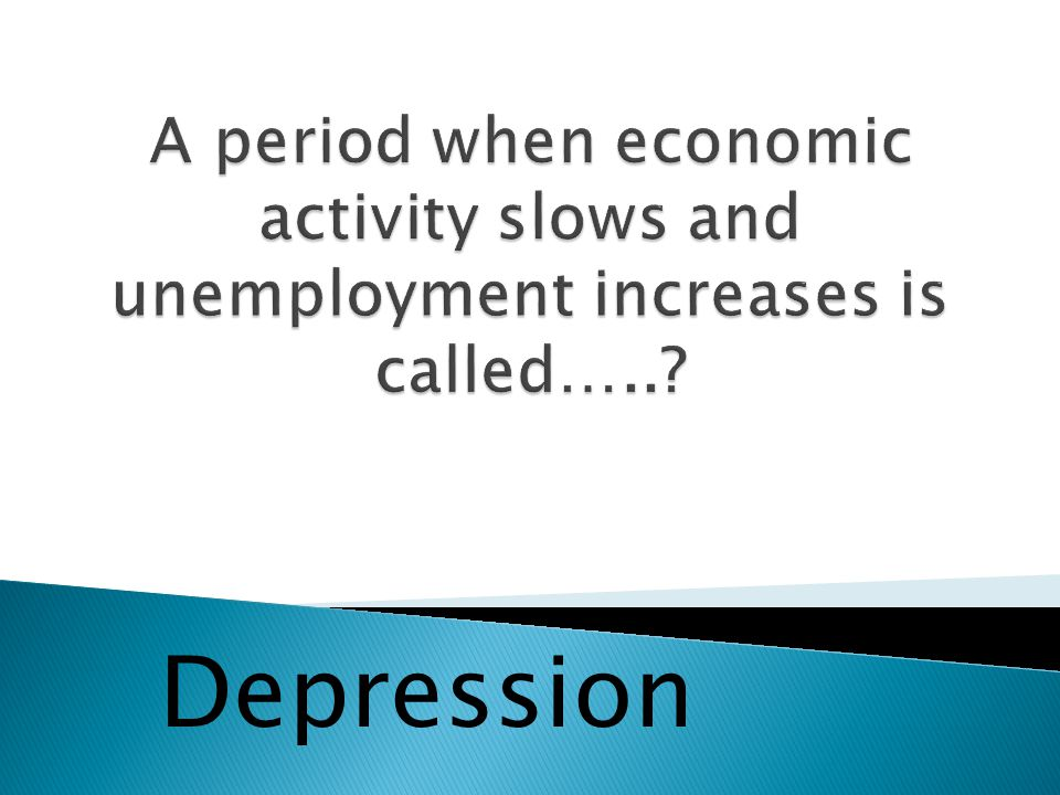 A period when economic activity slows and unemployment increases is called…..