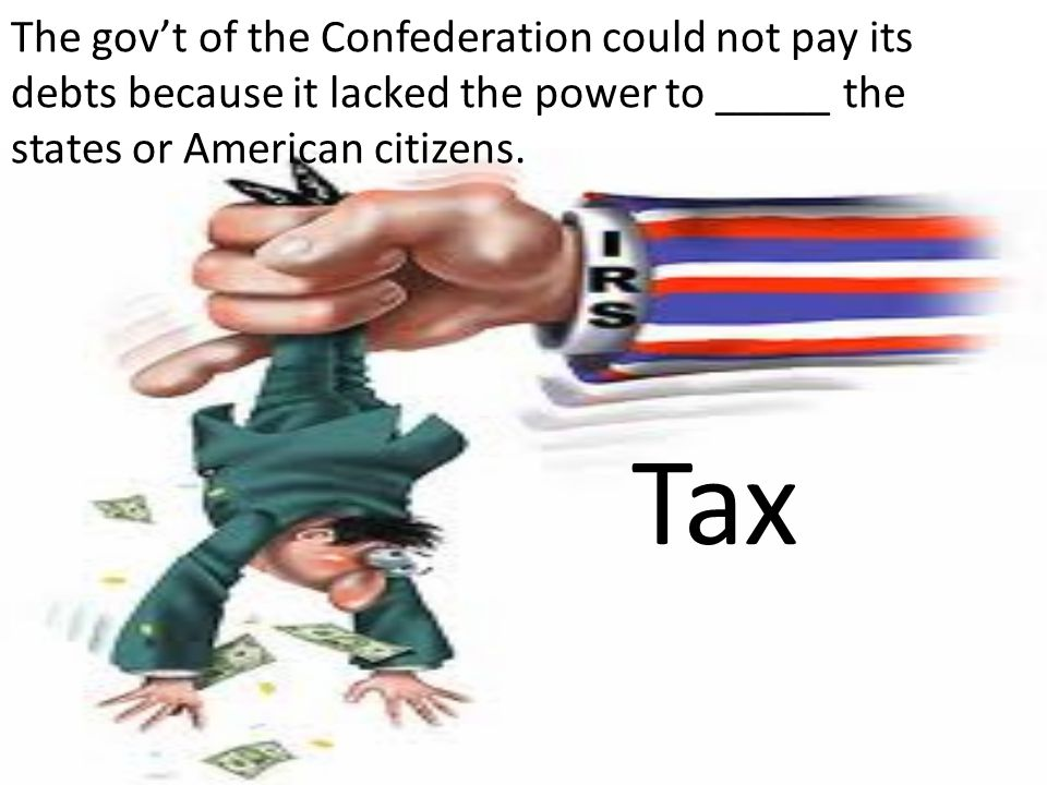 The gov't of the Confederation could not pay its debts because it lacked the power to _____ the states or American citizens.