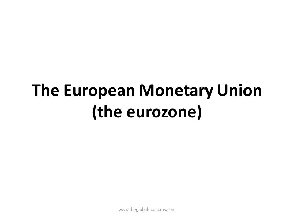 The European Monetary Union (the eurozone)