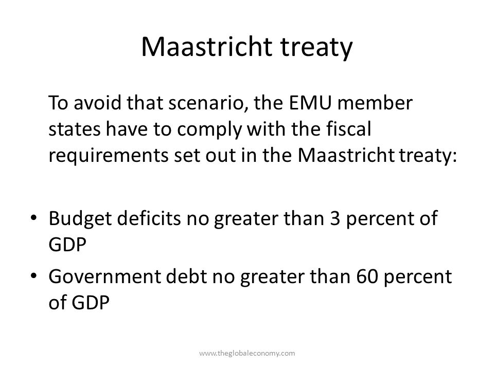 Maastricht treaty To avoid that scenario, the EMU member states have to comply with the fiscal requirements set out in the Maastricht treaty: