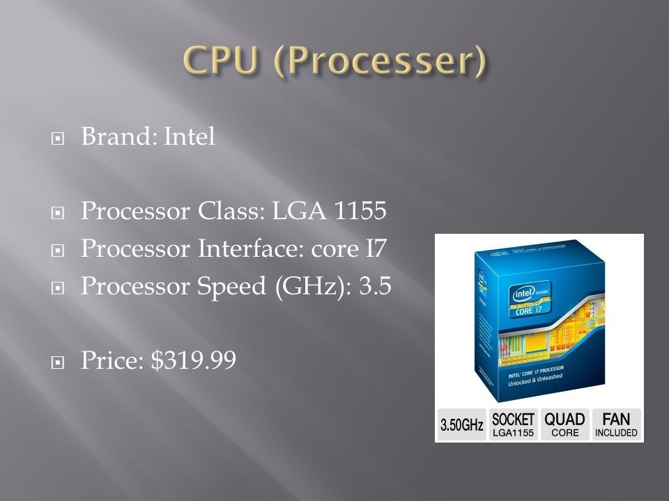 CPU (Processer) Brand: Intel Processor Class: LGA 1155