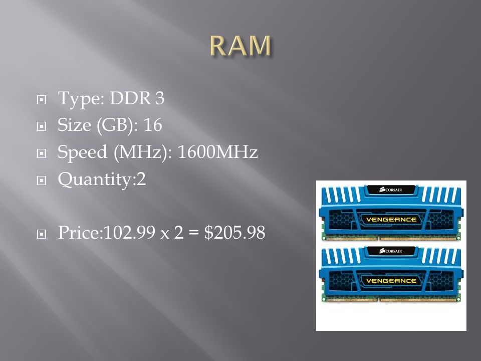 RAM Type: DDR 3 Size (GB): 16 Speed (MHz): 1600MHz Quantity:2