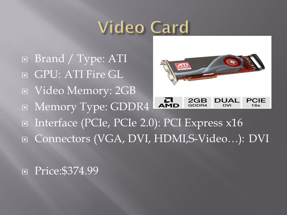 Video Card Brand / Type: ATI GPU: ATI Fire GL Video Memory: 2GB