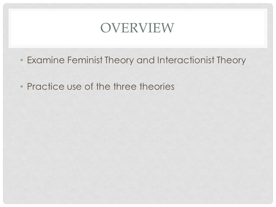 Overview Examine Feminist Theory and Interactionist Theory