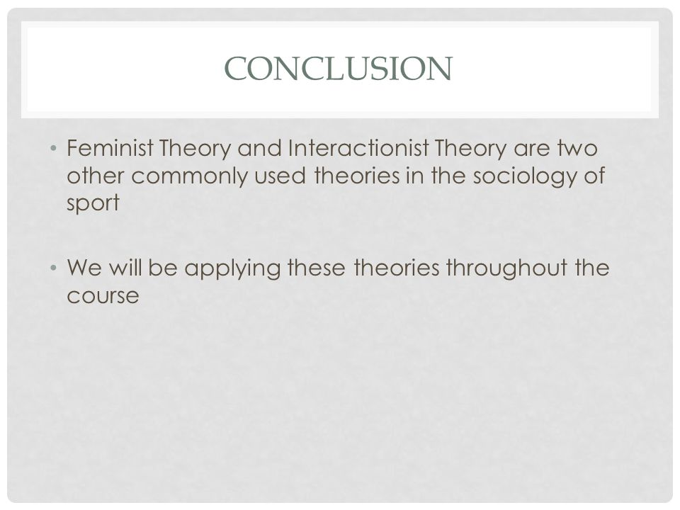 Conclusion Feminist Theory and Interactionist Theory are two other commonly used theories in the sociology of sport.