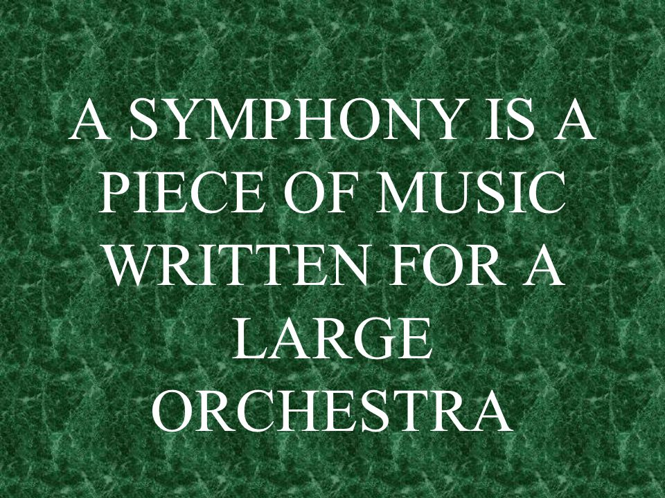 A SYMPHONY IS A PIECE OF MUSIC WRITTEN FOR A LARGE ORCHESTRA