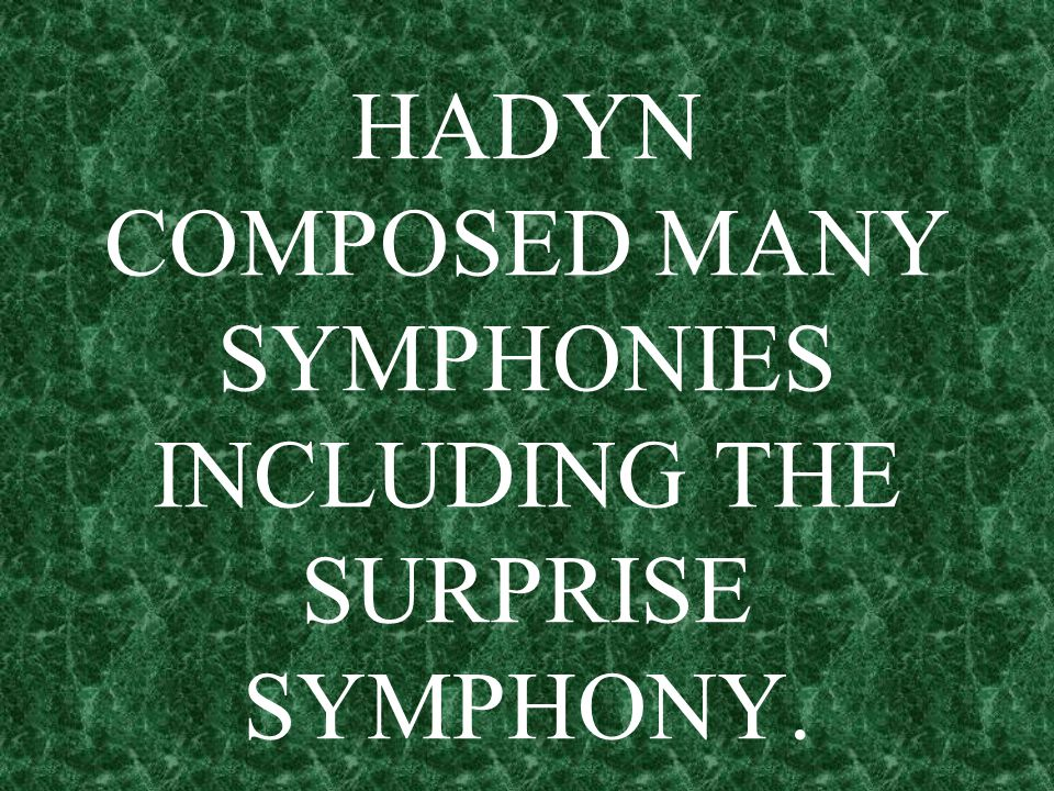 HADYN COMPOSED MANY SYMPHONIES INCLUDING THE SURPRISE SYMPHONY.
