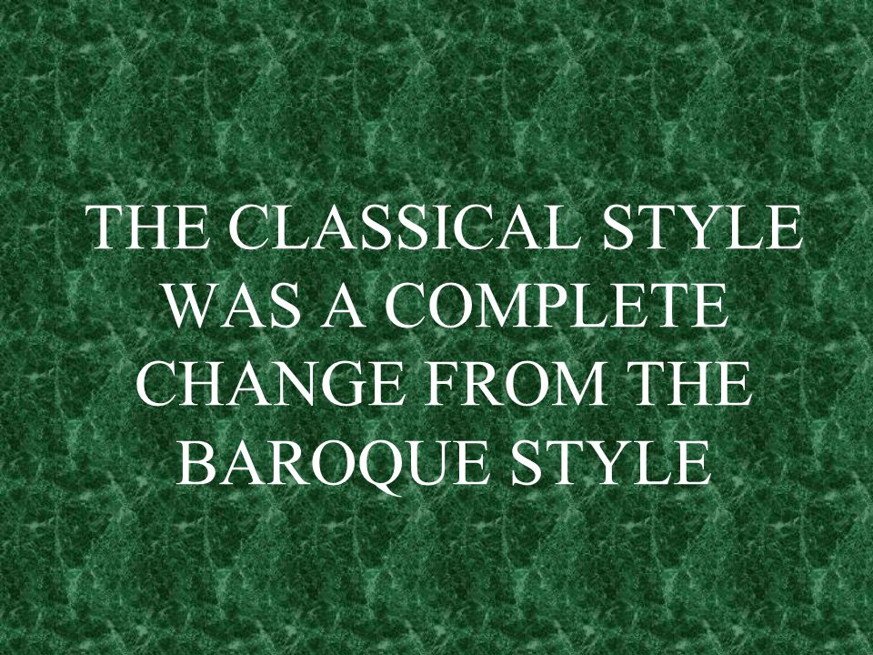 THE CLASSICAL STYLE WAS A COMPLETE CHANGE FROM THE BAROQUE STYLE