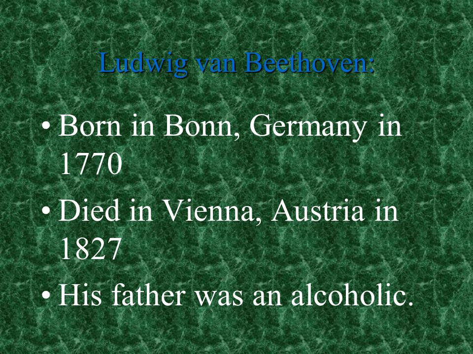 Died in Vienna, Austria in 1827 His father was an alcoholic.