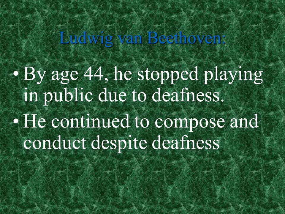 By age 44, he stopped playing in public due to deafness.