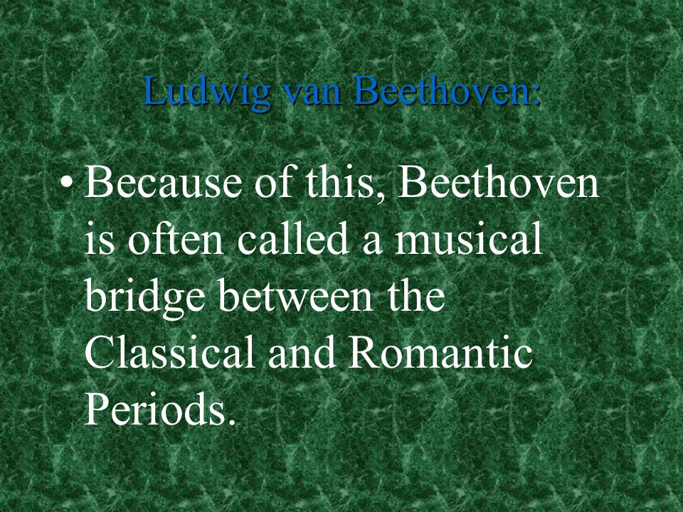 Ludwig van Beethoven: Because of this, Beethoven is often called a musical bridge between the Classical and Romantic Periods.