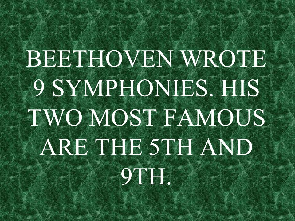 BEETHOVEN WROTE 9 SYMPHONIES. HIS TWO MOST FAMOUS ARE THE 5TH AND 9TH.