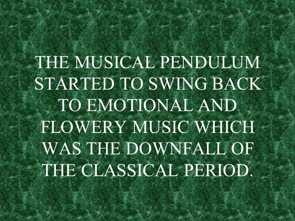 THE MUSICAL PENDULUM STARTED TO SWING BACK TO EMOTIONAL AND FLOWERY MUSIC WHICH WAS THE DOWNFALL OF THE CLASSICAL PERIOD.