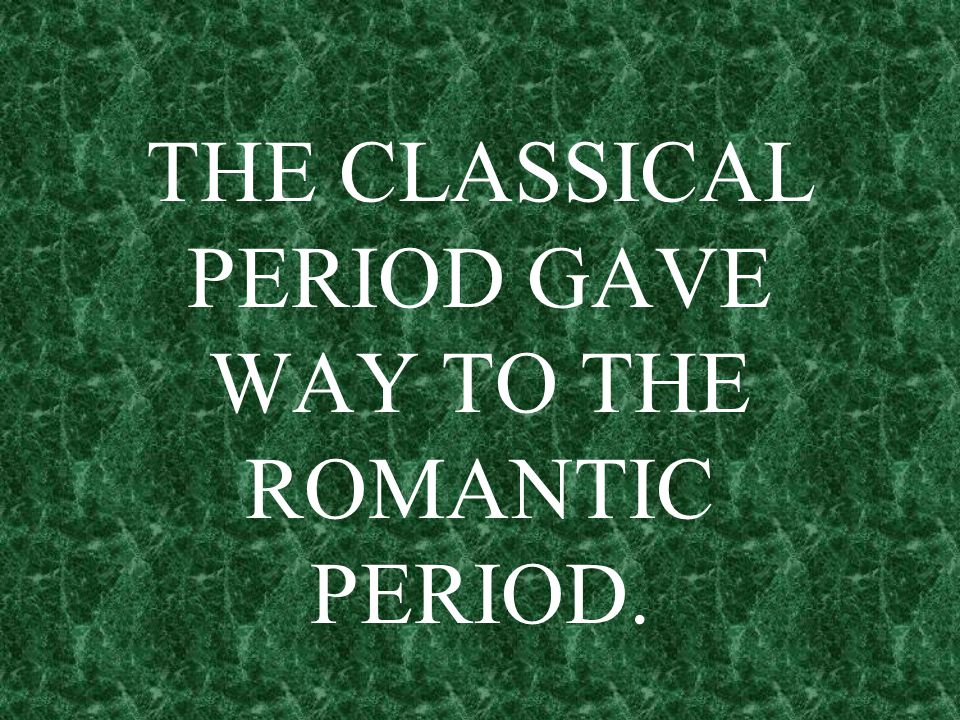 THE CLASSICAL PERIOD GAVE WAY TO THE ROMANTIC PERIOD.