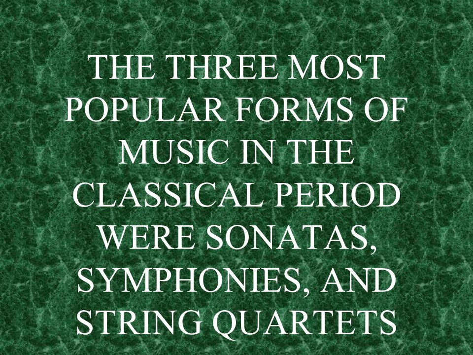 THE THREE MOST POPULAR FORMS OF MUSIC IN THE CLASSICAL PERIOD WERE SONATAS, SYMPHONIES, AND STRING QUARTETS
