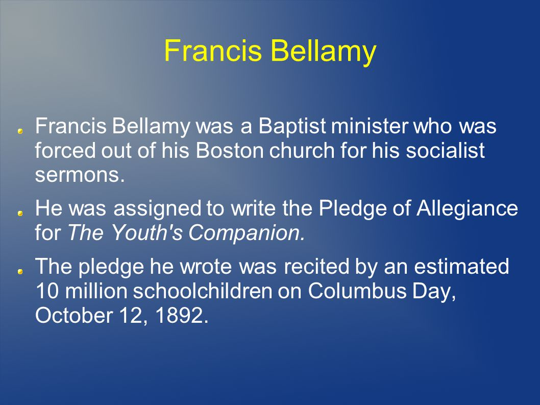 Francis Bellamy Francis Bellamy was a Baptist minister who was forced out of his Boston church for his socialist sermons.