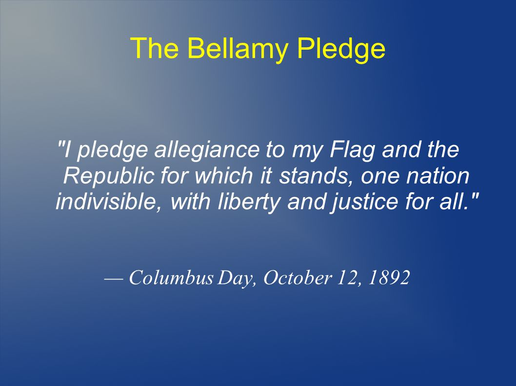 The Bellamy Pledge I pledge allegiance to my Flag and the Republic for which it stands, one nation indivisible, with liberty and justice for all.