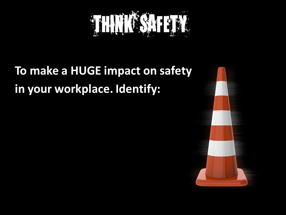 To make a HUGE impact on safety in your workplace. Identify: