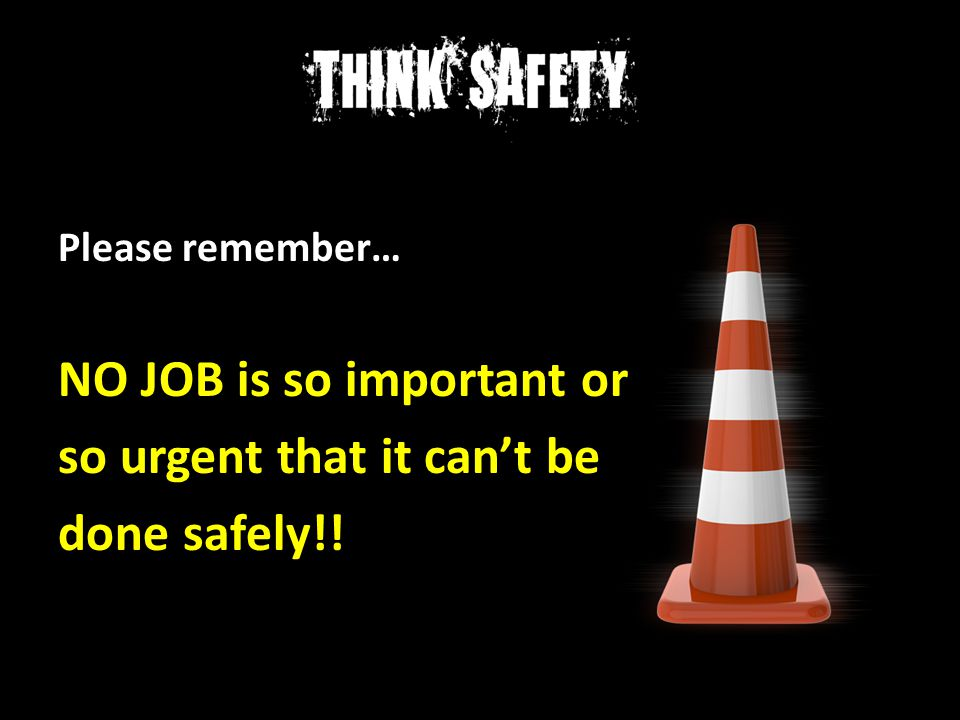 NO JOB is so important or so urgent that it can't be done safely!!