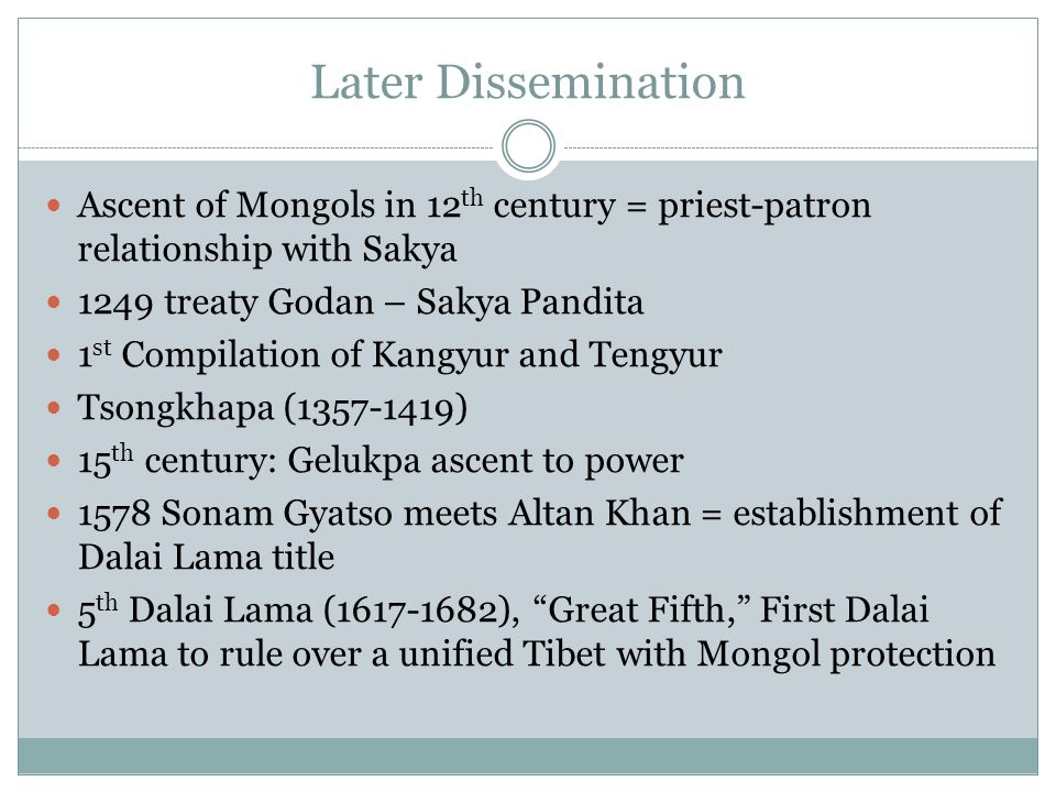 Later Dissemination Ascent of Mongols in 12th century = priest-patron relationship with Sakya. 1249 treaty Godan – Sakya Pandita.