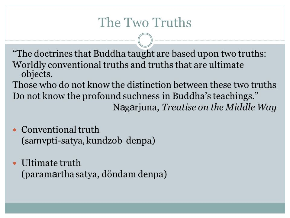 The Two Truths The doctrines that Buddha taught are based upon two truths: Worldly conventional truths and truths that are ultimate objects.