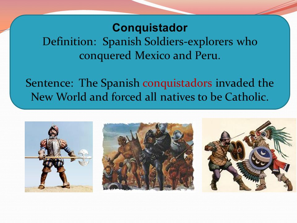 Definition: Spanish Soldiers-explorers who conquered Mexico and Peru.