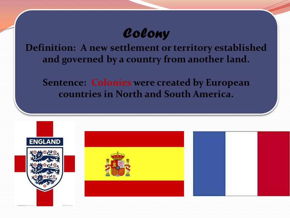Colony Definition: A new settlement or territory established and governed by a country from another land.