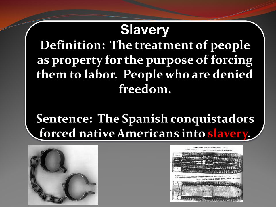 Slavery Definition: The treatment of people as property for the purpose of forcing them to labor. People who are denied freedom.