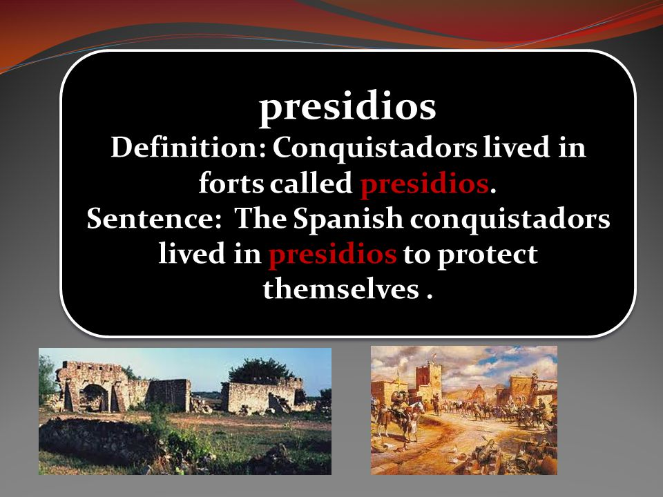 Definition: Conquistadors lived in forts called presidios.